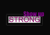 SHOW UP STRONG  Logo - Entry #18