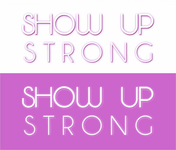 SHOW UP STRONG  Logo - Entry #68