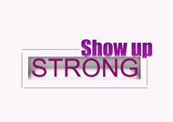 SHOW UP STRONG  Logo - Entry #19